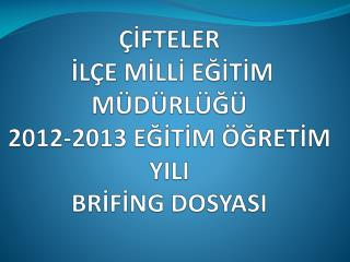 ÇİFTELER  İLÇE MİLLİ EĞİTİM MÜDÜRLÜĞÜ  2012-2013  EĞİTİM ÖĞRETİM YILI BRİFİNG  DOSYASI