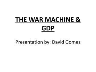 THE WAR MACHINE & GDP Presentation by: David Gomez