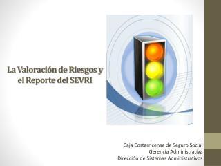 La Valoración de Riesgos y el Reporte del SEVRI