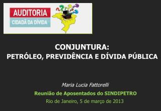 Maria Lucia Fattorelli  Reuni�o de Aposentados do SINDIPETRO Rio de Janeiro, 5 de  mar�o  de 2013