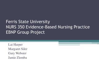 Ferris State University NURS 350 Evidence-Based Nursing Practice EBNP Group Project