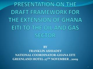 PRESENTATION ON THE DRAFT FRAMEWORK FOR THE EXTENSION OF GHANA EITI TO THE OIL AND GAS SECTOR