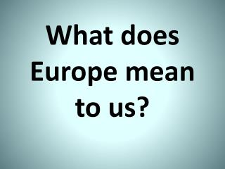 What does  Europe  mean  to  us ?