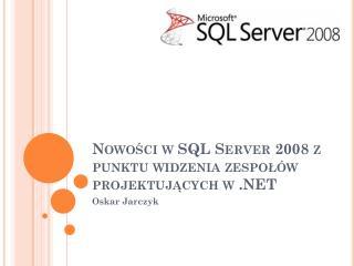Nowości w SQL Server 2008 z punktu widzenia zespołów projektujących w .NET