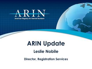 ARIN  Update Leslie Nobile Director, Registration Services