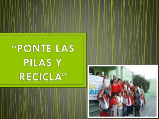 """""""PONTE LAS PILAS Y RECICLA"""""""