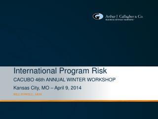 International Program Risk CACUBO 46th ANNUAL WINTER WORKSHOP Kansas City, MO – April 9, 2014