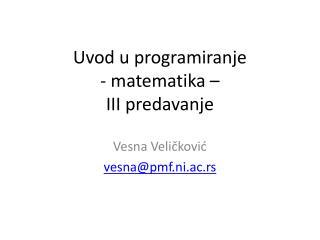 Uvod u programiranje -  matematika  – II I predavanj e
