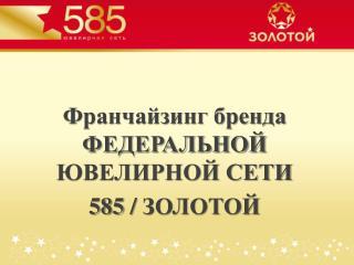 Франчайзинг бренда ФЕДЕРАЛЬНОЙ ЮВЕЛИРНОЙ СЕТИ  585  /  ЗОЛОТОЙ