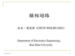 姓名 :黃俊瑋  ( CHUN-WEI, HUANG) Department of Electronics Engineering,  Kun-Shan University