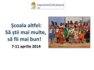 Școala altfel:  Să știi mai multe,      să fii mai bun! 7-11 aprilie 201 4