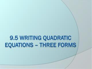 9.5 Writing Quadratic equations – three forms