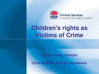 Children's rights as Victims of Crime Mandy Young, Director Chris Griffiths, Charter Coordinator