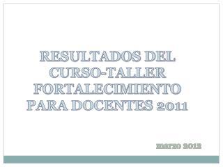 RESULTADOS DEL  CURSO-TALLER  FORTALECIMIENTO  PARA DOCENTES 2011
