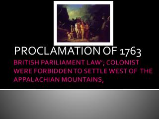 BRITISH PARILIAMENT LAW'; COLONIST WERE FORBIDDEN TO SETTLE WEST OF  THE APPALACHIAN MOUNTAINS,