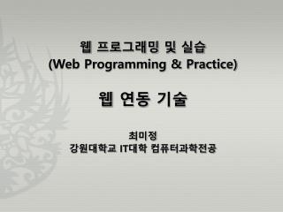 웹 프로그래밍 및 실습 (Web Programming & Practice) 웹 연동 기술 최미정 강원대학교  IT 대학 컴퓨터과학전공