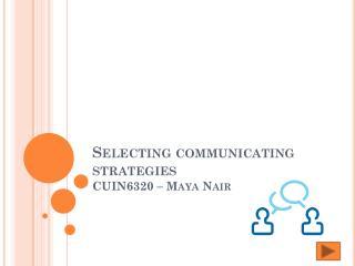Selecting communicating strategies CUIN6320 – Maya Nair