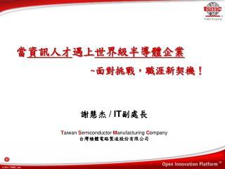 謝慧杰  / IT 副處長 T aiwan S emiconductor M anufacturing C ompany 台灣積體電路製造股份有限公司