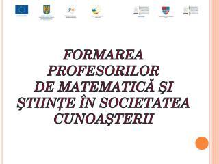 Formarea profesorilor de  matematică şi ştiinţe în societatea cunoaşterii