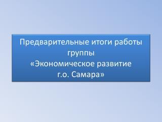 Предварительные итоги работы группы  «Экономическое развитие  г.о .  Самара»