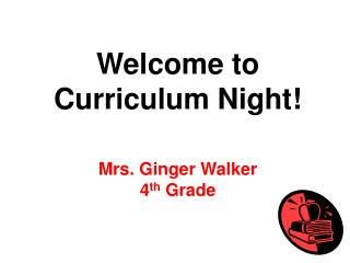 Welcome to Curriculum Night! Mrs. Ginger Walker 4 th  Grade
