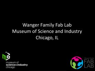 Wanger  Family Fab Lab Museum of Science and Industry Chicago, IL