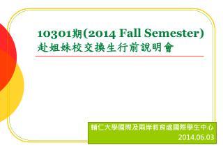 10301 期 ( 2014 Fall Semester) 赴 姐妹校交換生行前說明 會