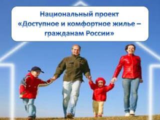 Национальный проект  «Доступное и комфортное жилье – гражданам России»
