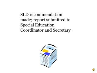 SLD recommendation made; report submitted to Special Education Coordinator and Secretary