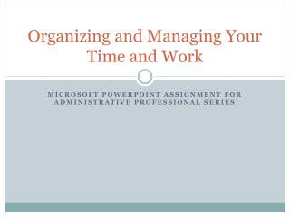 Organizing and Managing Your Time and Work