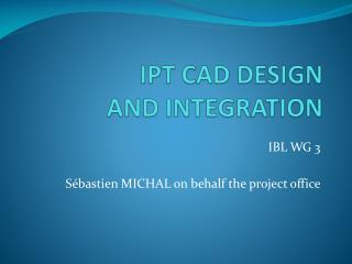 IPT CAD DESIGN AND INTEGRATION