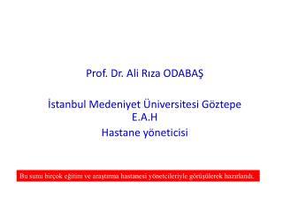 Prof. Dr. Ali Rıza ODABAŞ İstanbul Medeniyet Üniversitesi Göztepe E.A.H  Hastane yöneticisi