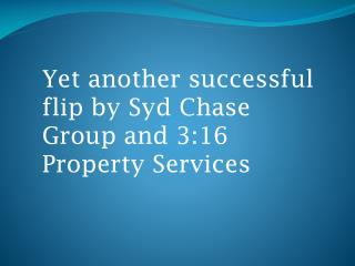 Yet another successful flip by  Syd  Chase Group and 3:16 Property Services