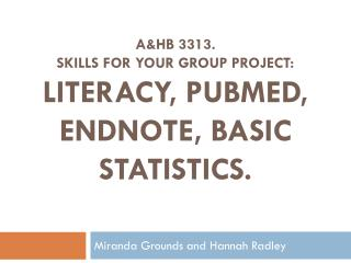 A&HB 3313. SKILLS FOR YOUR GROUP PROJECT:   LITERACY,  Pubmed , Endnote, Basic Statistics.