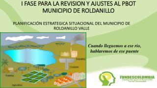 I FASE PARA LA REVISION Y AJUSTES AL PBOT MUNICIPIO DE ROLDANILLO