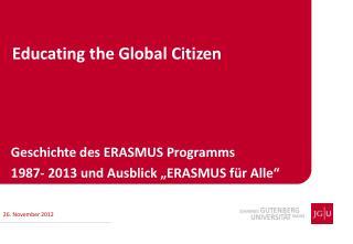 """Geschichte des ERASMUS Programms 1987- 2013 und Ausblick """"ERASMUS für Alle"""""""