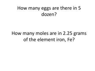 How many eggs are there in 5 dozen?  How many moles are in 2.25 grams of the element iron, Fe?