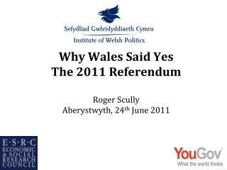 Why Wales Said Yes The 2011 Referendum Roger  Scully Aberystwyth, 24 th  June  2011