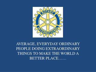 AVERAGE, EVERYDAY ORDINARY PEOPLE DOING EXTRAORDINARY THINGS TO MAKE THE WORLD A BETTER PLACE……
