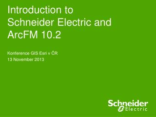 Introduction to  Schneider Electric and  ArcFM 10.2
