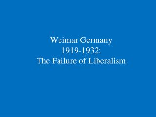 Weimar Germany       1919-1932: The Failure of Liberalism