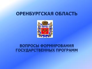 Оренбургская область  ВОПРОСЫ ФОРМИРОВАНИЯ ГОСУДАРСТВЕННЫХ ПРОГРАММ