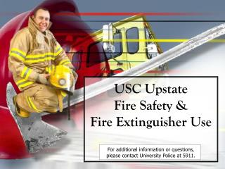 USC Upstate  Fire Safety   Fire Extinguisher Use  For additional information or questions,  please contact University Po