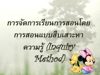 การ จัดการเรียนการสอนโดยการสอนแบบสืบเสาะหาความรู้  (Inquiry  Method)