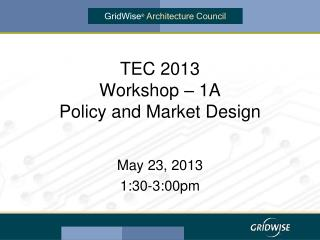 TEC 2013 Workshop – 1A Policy and Market Design