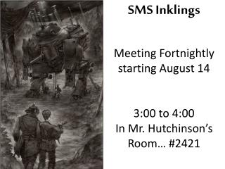 SMS Inklings Meeting Fortnightly starting August 14 3:00 to 4:00  In Mr. Hutchinson's  Room… #2421