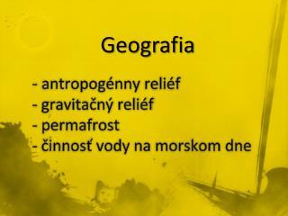 -  antropogénny  reliéf - gravitačný  reliéf -  permafrost - činnosť vody na morskom dne