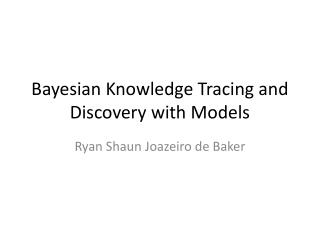 Bayesian Knowledge Tracing and  Discovery  with Models