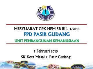 MESYUARAT GPK HEM SR BIL. 1/2013  PPD PASIR GUDANG UNIT PEMBANGUNAN KEMANUSIAAN