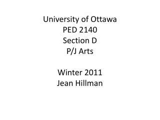University of Ottawa PED 2140  Section D P/J Arts Winter 2011 Jean Hillman